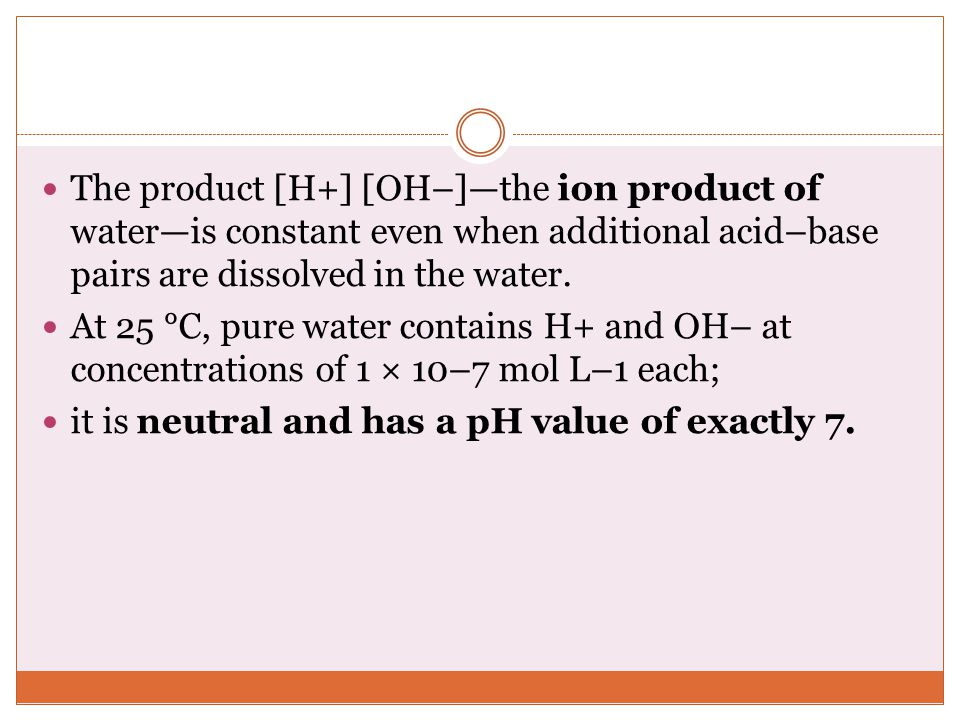 The product [H+] [OH–]—the ion product of water—is constant even when additional acid–base pairs are dissolved in the water.